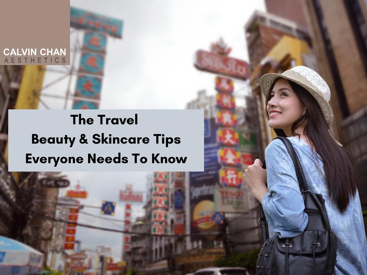 Travel beauty skincare tips - calvin chan aesthetics blog